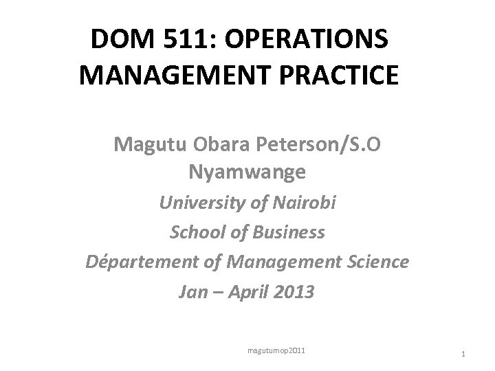 DOM 511: OPERATIONS MANAGEMENT PRACTICE Magutu Obara Peterson/S. O Nyamwange University of Nairobi School
