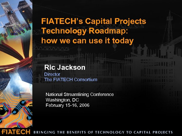 FIATECH's Capital Projects Technology Roadmap: how we can use it today Ric Jackson Director