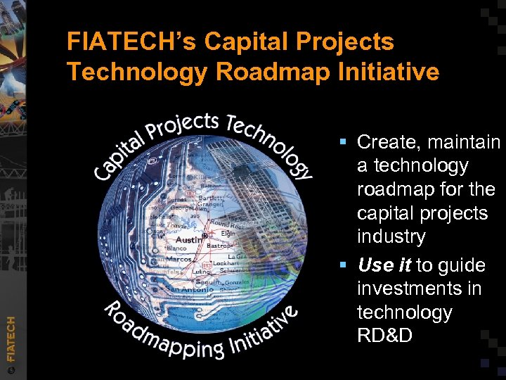 FIATECH's Capital Projects Technology Roadmap Initiative § Create, maintain a technology roadmap for the
