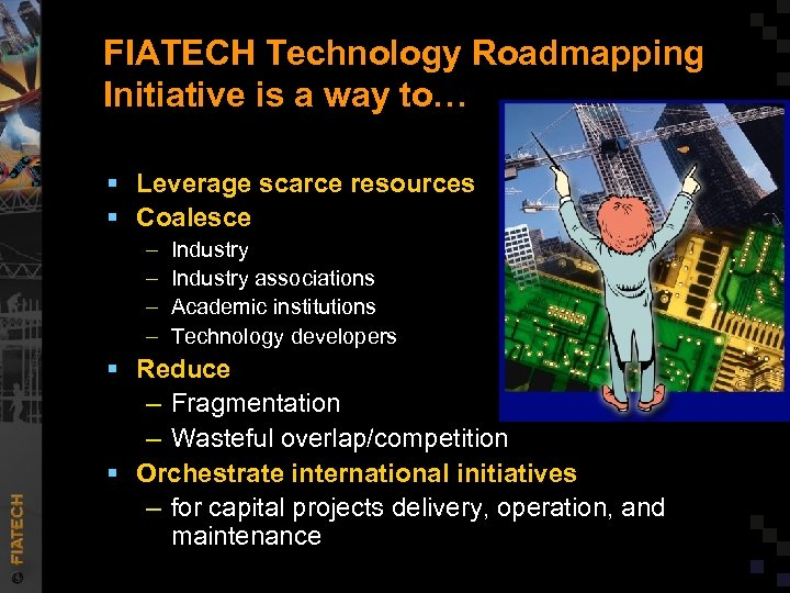 FIATECH Technology Roadmapping Initiative is a way to… § Leverage scarce resources § Coalesce