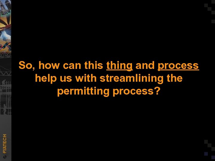 So, how can this thing and process help us with streamlining the permitting process?