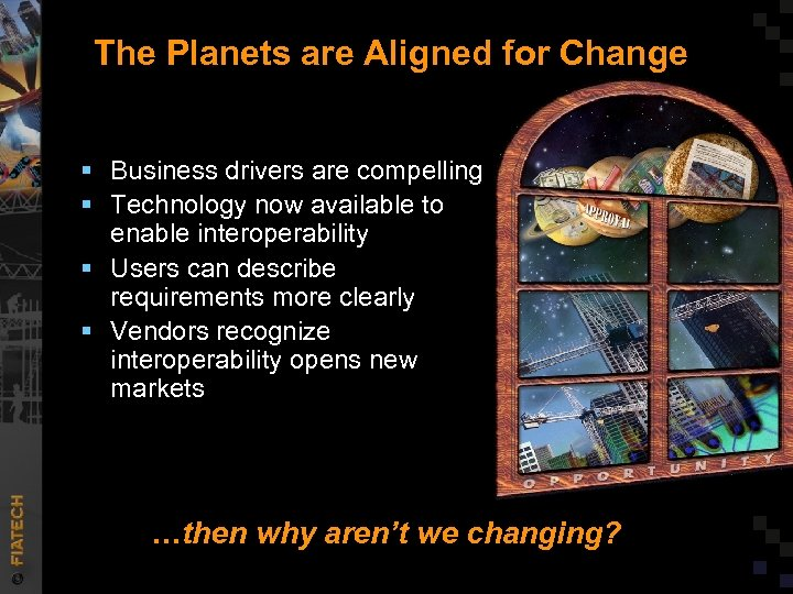 The Planets are Aligned for Change § Business drivers are compelling § Technology now