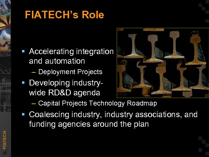 FIATECH's Role § Accelerating integration and automation – Deployment Projects § Developing industrywide RD&D