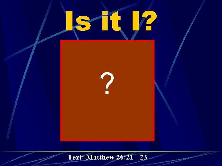 Is it I? ? Text: Matthew 26: 21 - 23