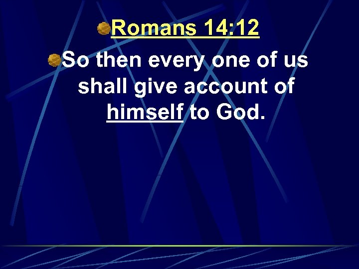 Romans 14: 12 So then every one of us shall give account of himself