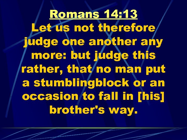 Romans 14: 13 Let us not therefore judge one another any more: but judge
