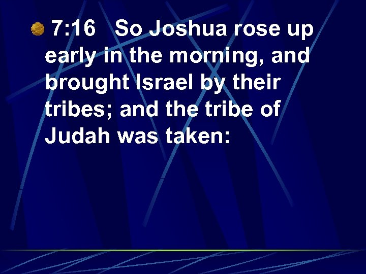 7: 16 So Joshua rose up early in the morning, and brought Israel by