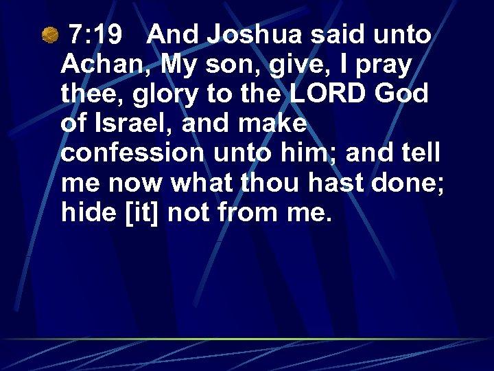 7: 19 And Joshua said unto Achan, My son, give, I pray thee, glory