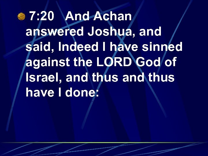 7: 20 And Achan answered Joshua, and said, Indeed I have sinned against the