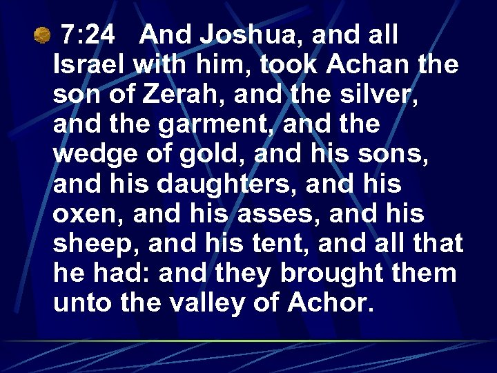 7: 24 And Joshua, and all Israel with him, took Achan the son of