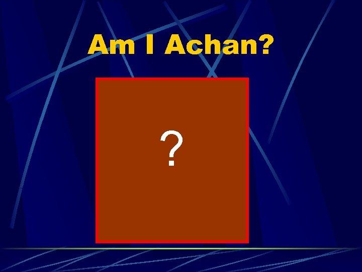 Am I Achan? ?