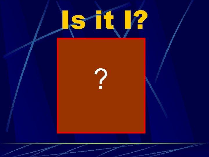 Is it I? ?