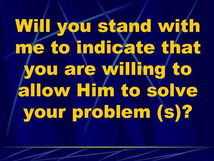 Will you stand with me to indicate that you are willing to allow Him