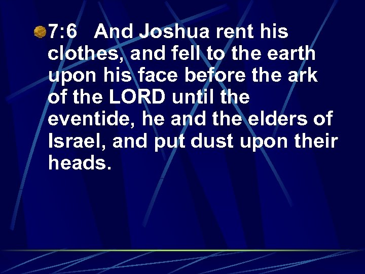 7: 6 And Joshua rent his clothes, and fell to the earth upon his