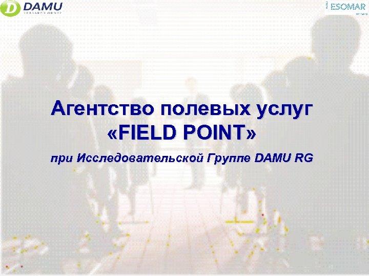 Агентство полевых услуг «FIELD POINT» при Исследовательской Группе DAMU RG