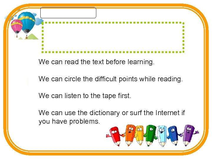 We can read the text before learning. We can circle the difficult points while