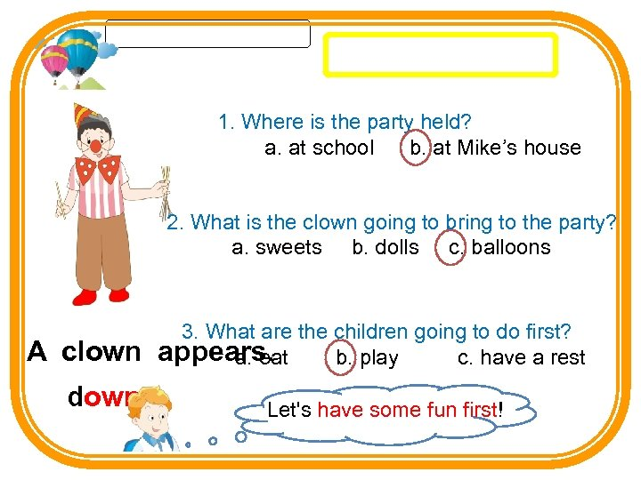 1. Where is the party held? a. at school b. at Mike's house 2.