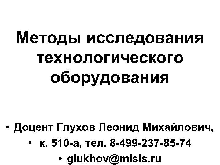 Методы исследования технологического оборудования • Доцент Глухов Леонид Михайлович, • к. 510 -а, тел.