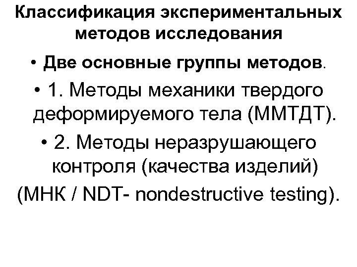 Классификация экспериментальных методов исследования • Две основные группы методов. • 1. Методы механики твердого