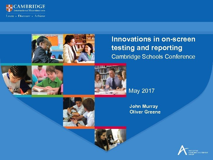 Innovations in on-screen testing and reporting Cambridge Schools Conference May 2017 John Murray Oliver