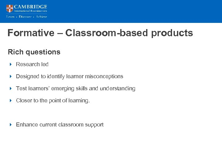 Formative – Classroom-based products Rich questions 4 Research led 4 Designed to identify learner