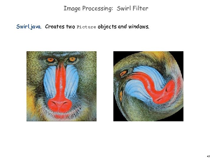 Image Processing: Swirl Filter Swirl. java. Creates two Picture objects and windows. 43