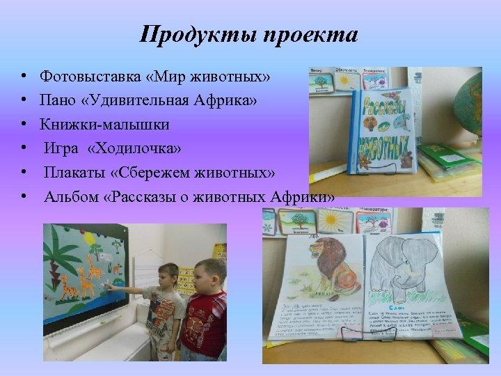 Продукты проекта • • • Фотовыставка «Мир животных» Пано «Удивительная Африка» Книжки-малышки Игра «Ходилочка»