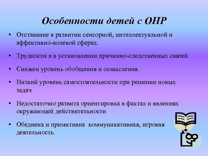 Особенности детей с ОНР • Отставание в развитии сенсорной, интеллектуальной и аффективно-волевой сферах. •