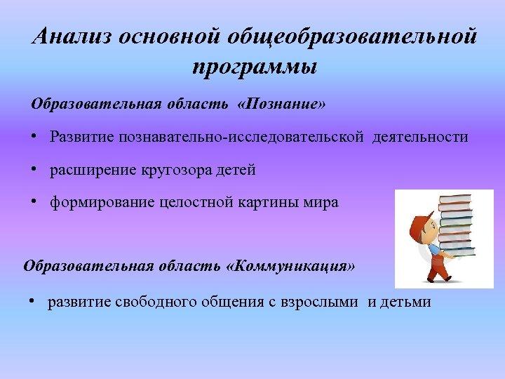 Анализ основной общеобразовательной программы Образовательная область «Познание» • Развитие познавательно-исследовательской деятельности • расширение кругозора