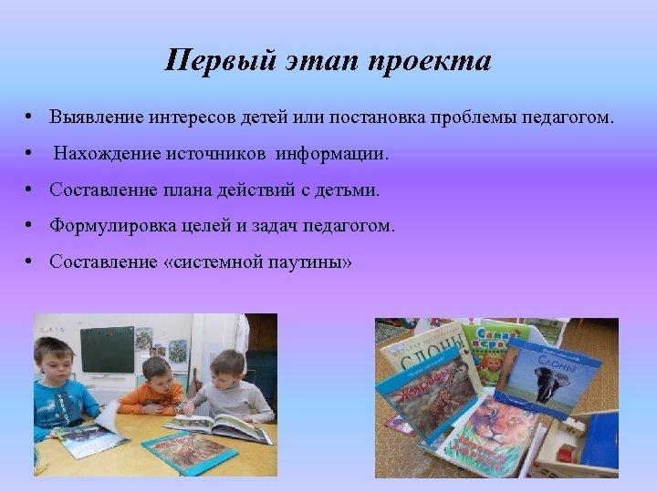 Первый этап проекта • Выявление интересов детей или постановка проблемы педагогом. • Нахождение источников