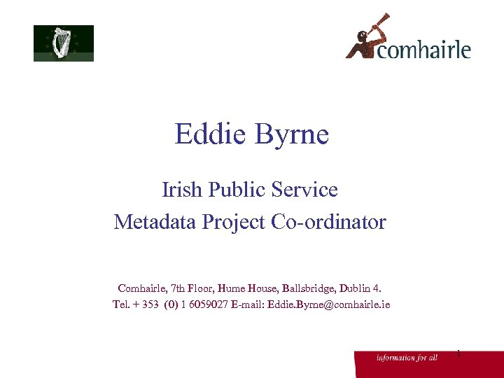 Eddie Byrne Irish Public Service Metadata Project Co-ordinator Comhairle, 7 th Floor, Hume House,