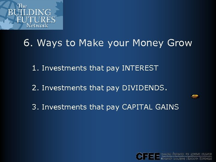 6. Ways to Make your Money Grow 1. Investments that pay INTEREST 2. Investments