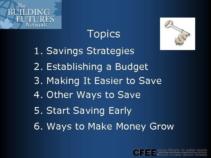 Topics 1. Savings Strategies 2. Establishing a Budget 3. Making It Easier to Save