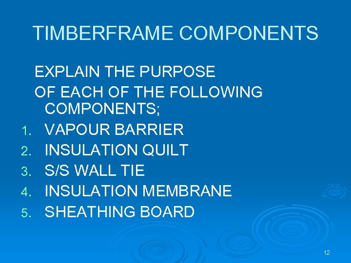 TIMBERFRAME COMPONENTS EXPLAIN THE PURPOSE OF EACH OF THE FOLLOWING COMPONENTS; 1. VAPOUR BARRIER