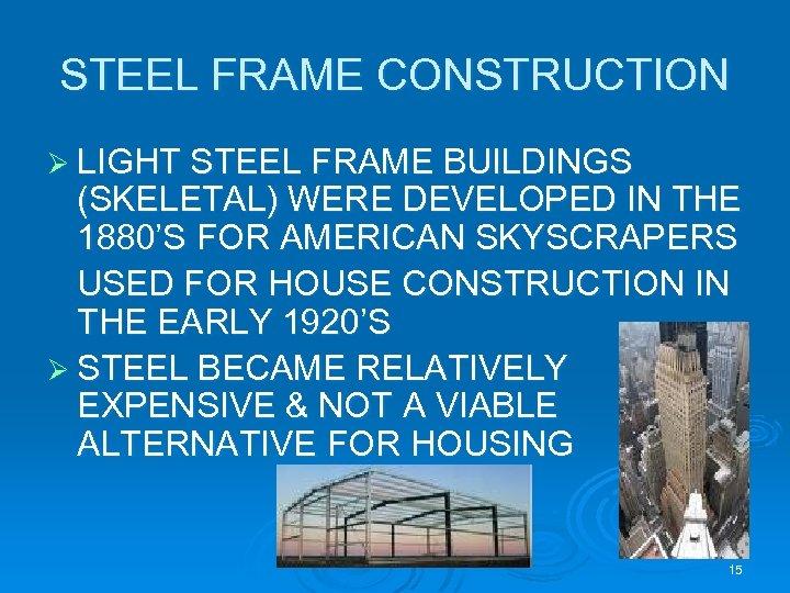 STEEL FRAME CONSTRUCTION Ø LIGHT STEEL FRAME BUILDINGS (SKELETAL) WERE DEVELOPED IN THE 1880'S