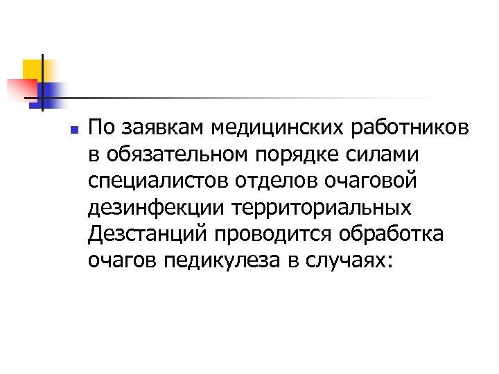 n По заявкам медицинских работников в обязательном порядке силами специалистов отделов очаговой дезинфекции территориальных
