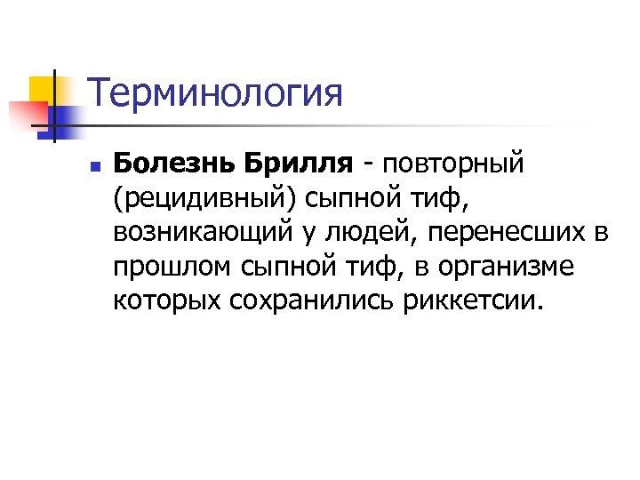 Терминология n Болезнь Брилля - повторный (рецидивный) сыпной тиф, возникающий у людей, перенесших в