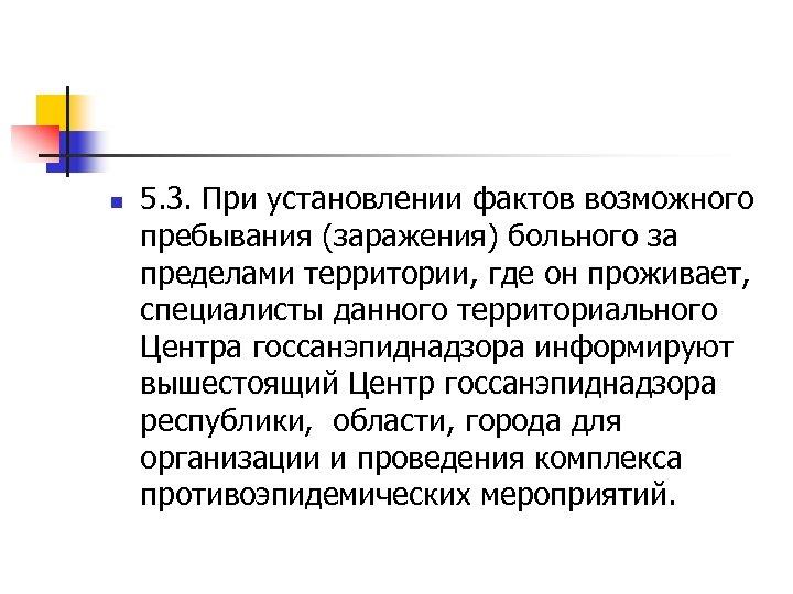 n 5. 3. При установлении фактов возможного пребывания (заражения) больного за пределами территории, где