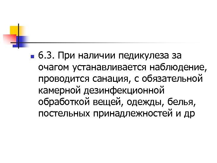 n 6. 3. При наличии педикулеза за очагом устанавливается наблюдение, проводится санация, с обязательной