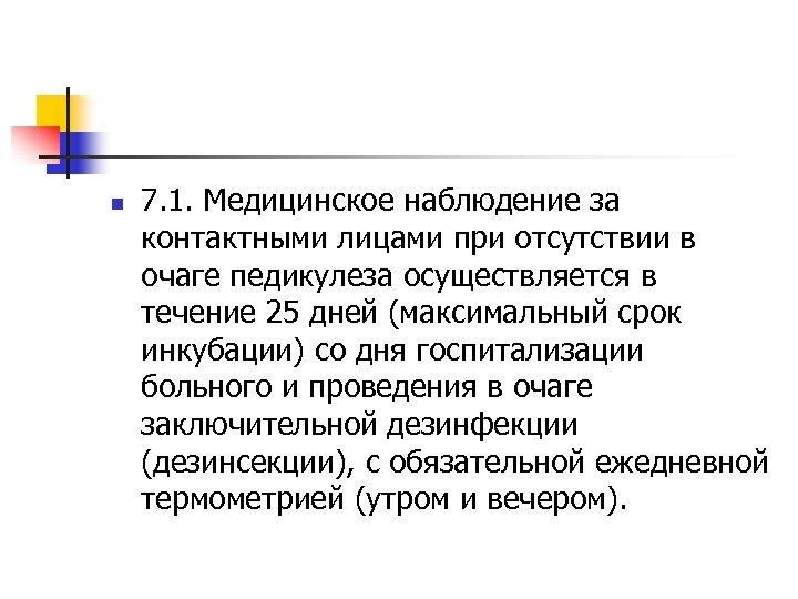 n 7. 1. Медицинское наблюдение за контактными лицами при отсутствии в очаге педикулеза осуществляется
