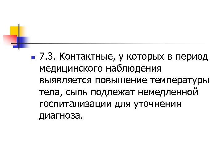 n 7. 3. Контактные, у которых в период медицинского наблюдения выявляется повышение температуры тела,
