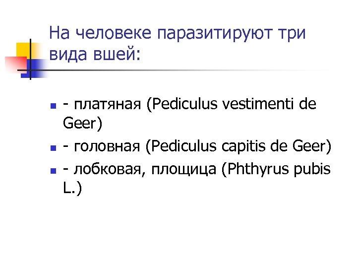 На человеке паразитируют три вида вшей: n n n - платяная (Pediculus vestimenti de