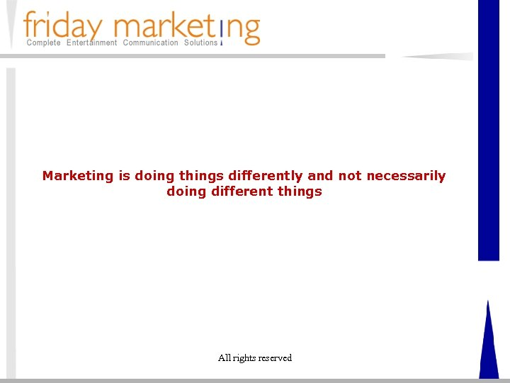 Marketing is doing things differently and not necessarily doing different things All rights reserved
