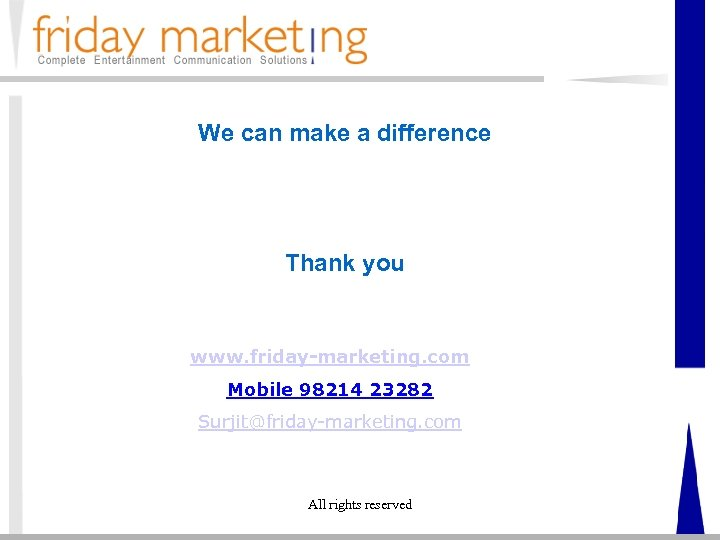 We can make a difference Thank you www. friday-marketing. com Mobile 98214 23282 Surjit@friday-marketing.