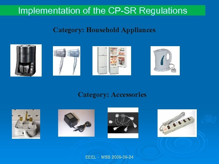 Implementation of the CP-SR Regulations Category: Household Appliances Category: Accessories EEEL - MSB 2009