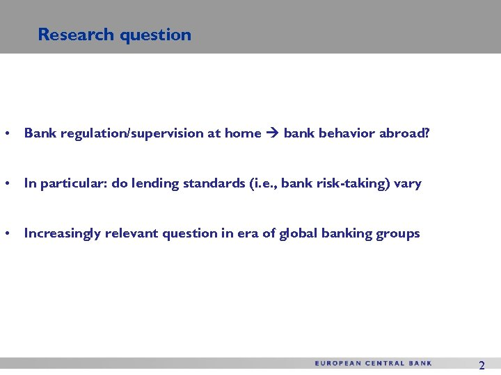 Research question • Bank regulation/supervision at home bank behavior abroad? • In particular: do
