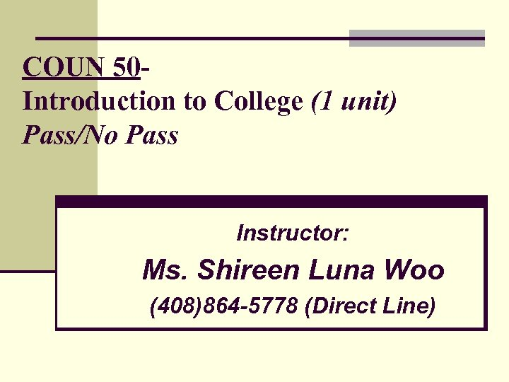 COUN 50 Introduction to College (1 unit) Pass/No Pass Instructor: Ms. Shireen Luna Woo