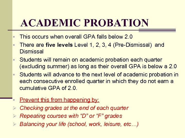 ACADEMIC PROBATION § This occurs when overall GPA falls below 2. 0 § There