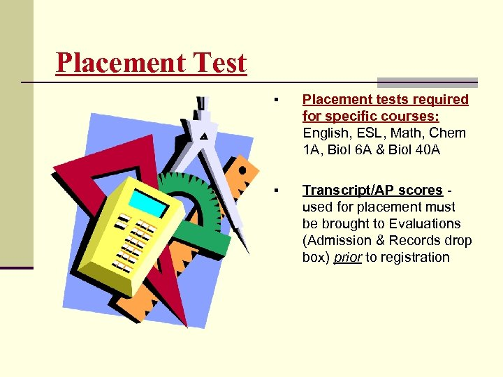Placement Test § Placement tests required for specific courses: English, ESL, Math, Chem 1