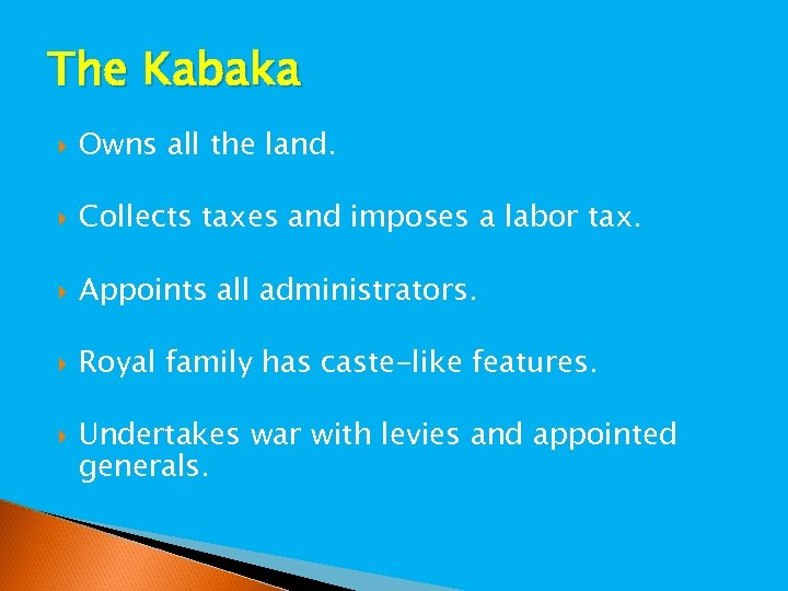 The Kabaka Owns all the land. Collects taxes and imposes a labor tax. Appoints